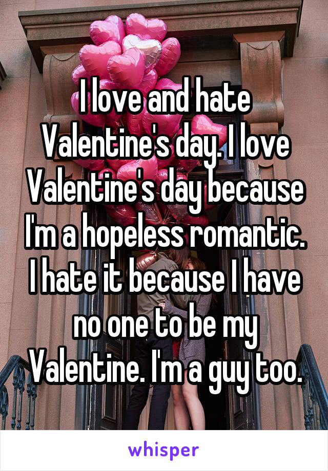 I love and hate Valentine's day. I love Valentine's day because I'm a hopeless romantic. I hate it because I have no one to be my Valentine. I'm a guy too.