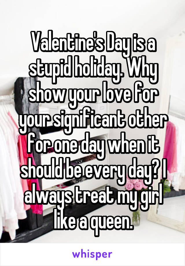 Valentine's Day is a stupid holiday. Why show your love for your significant other for one day when it should be every day? I always treat my girl like a queen.