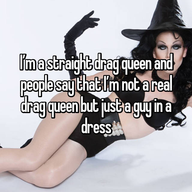 I'm a straight drag queen and people say that I'm not a real drag queen but just a guy in a dress