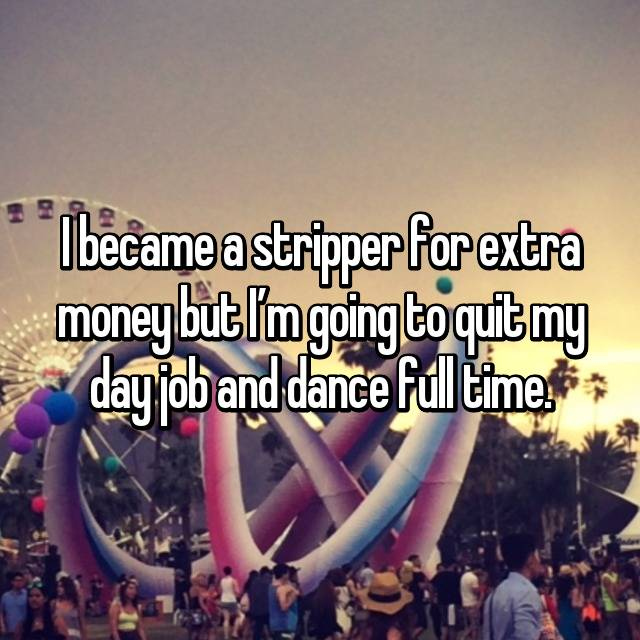 I became a stripper for extra money but I'm going to quit my day job and dance full time.