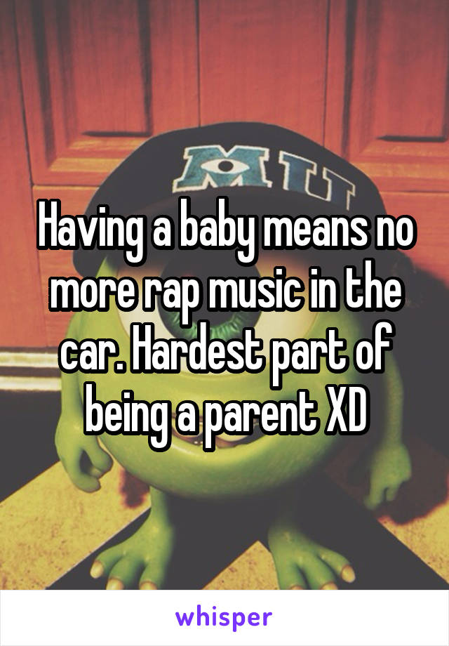 Having a baby means no more rap music in the car. Hardest part of being a parent XD