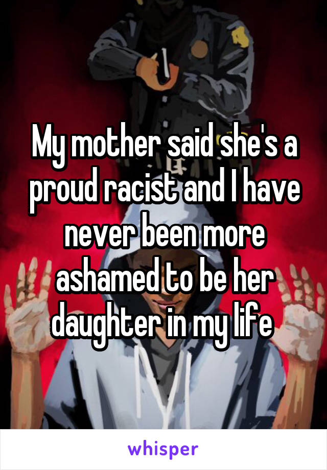 My mother said she's a proud racist and I have never been more ashamed to be her daughter in my life