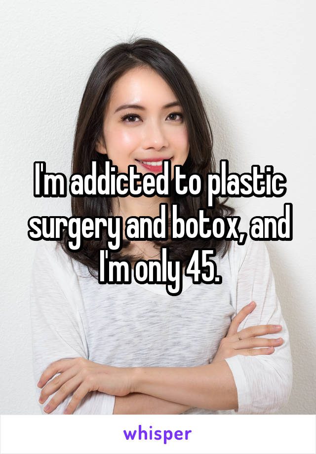 I'm addicted to plastic surgery and botox, and I'm only 45.