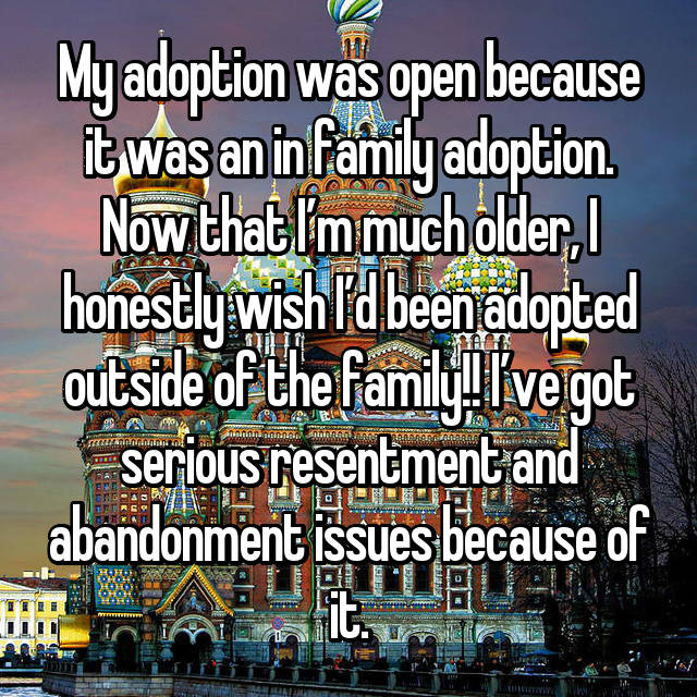 My adoption was open because it was an in family adoption. Now that I'm much older, I honestly wish I'd been adopted outside of the family!! I've got serious resentment and abandonment issues because of it.