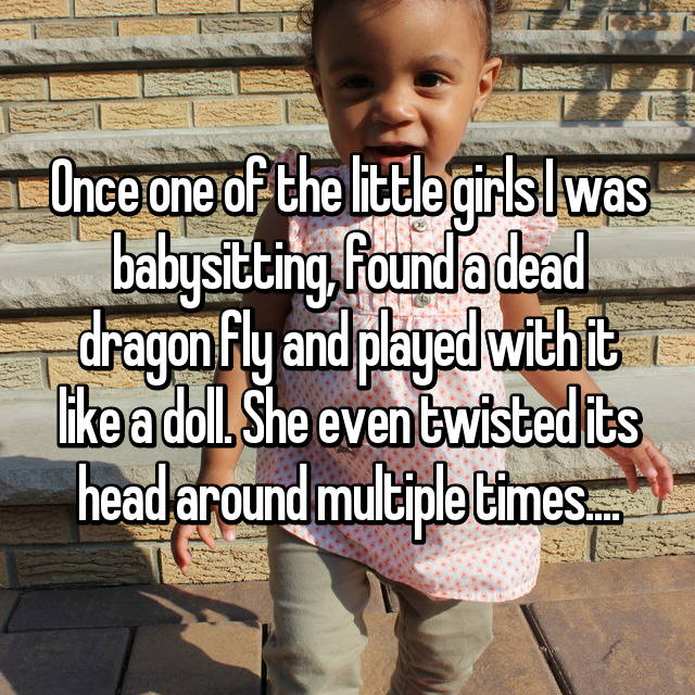 Once one of the little girls I was babysitting, found a dead dragon fly and played with it like a doll. She even twisted its head around multiple times....