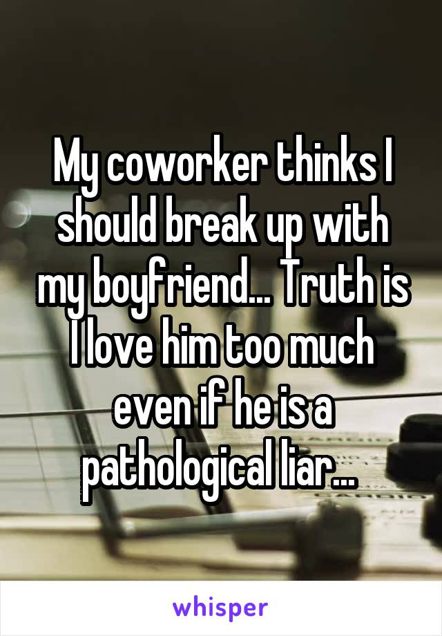 My coworker thinks I should break up with my boyfriend... Truth is I love him too much even if he is a pathological liar...