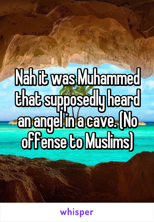 Nah it was Muhammed that supposedly heard an angel in a cave. (No offense to Muslims)