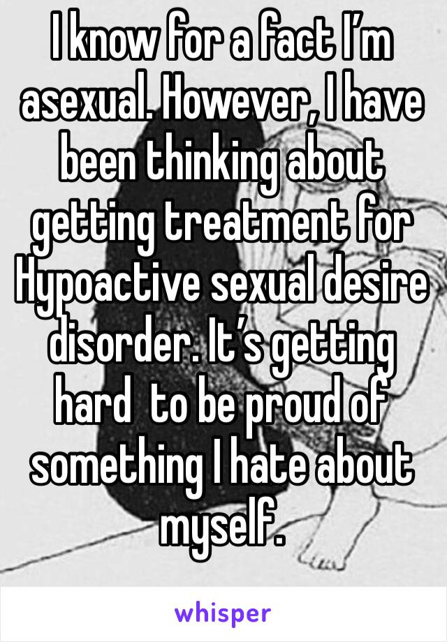 I know for a fact I'm asexual. However, I have been thinking about getting treatment for Hypoactive sexual desire disorder. It's getting hard  to be proud of something I hate about myself.