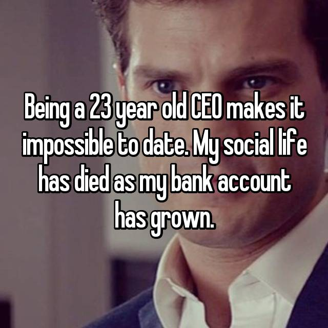 Being a 23 year old CEO makes it impossible to date. My social life has died as my bank account has grown.