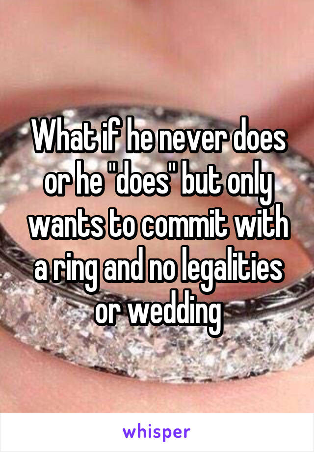 """What if he never does or he """"does"""" but only wants to commit with a ring and no legalities or wedding"""