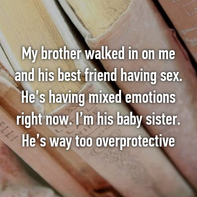 My brother walked in on me and his best friend having sex. He's having mixed emotions right now. I'm his baby sister. He's way too overprotective