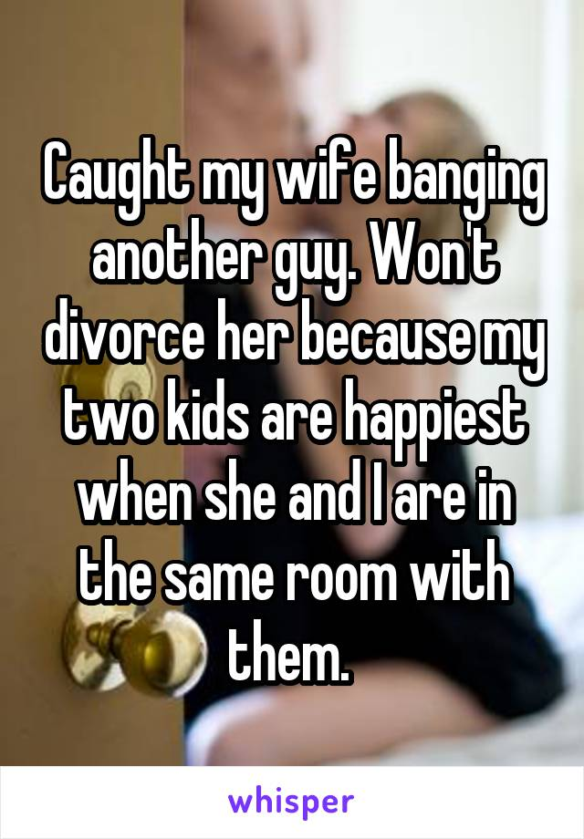 Caught my wife banging another guy. Won't divorce her because my two kids are happiest when she and I are in the same room with them.