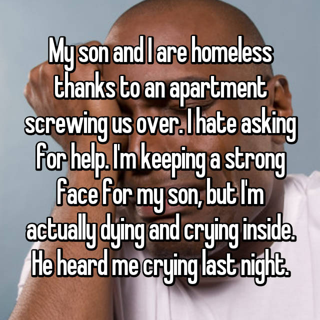 My son and I are homeless thanks to an apartment screwing us over. I hate asking for help. I'm keeping a strong face for my son, but I'm actually dying and crying inside. He heard me crying last night.