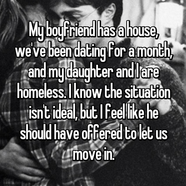 My boyfriend has a house, we've been dating for a month, and my daughter and I are homeless. I know the situation isn't ideal, but I feel like he should have offered to let us move in.