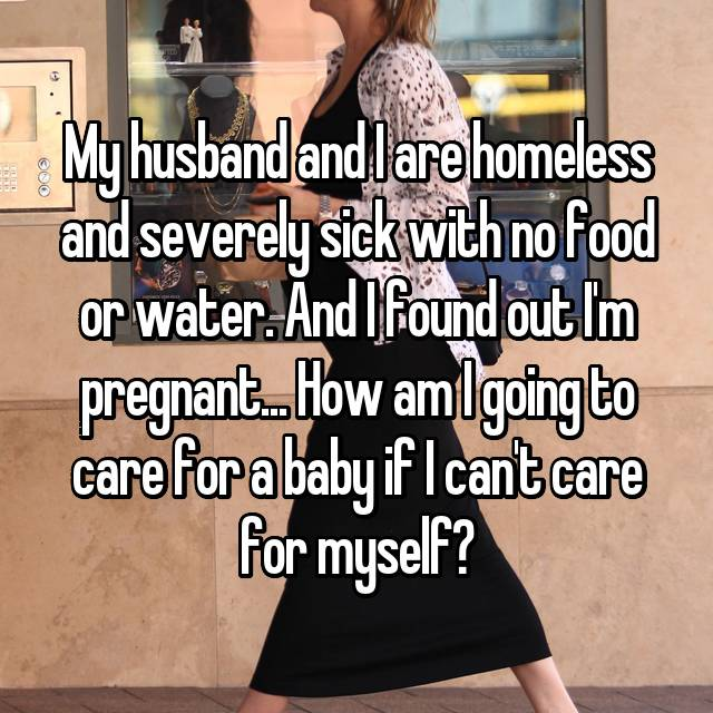 My husband and I are homeless and severely sick with no food or water. And I found out I'm pregnant... How am I going to care for a baby if I can't care for myself?