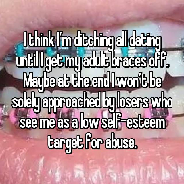I think I'm ditching all dating until I get my adult braces off. Maybe at the end I won't be solely approached by losers who see me as a low self-esteem target for abuse.