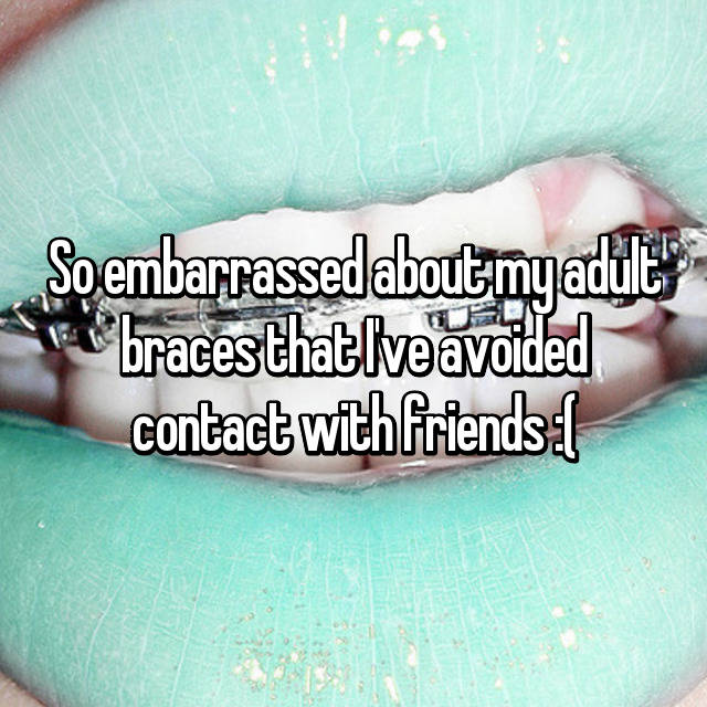 So embarrassed about my adult braces that I've avoided contact with friends :(