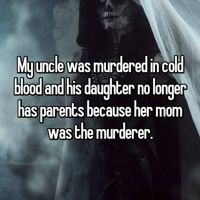 My uncle was murdered in cold blood and his daughter no longer has parents because her mom was the murderer.