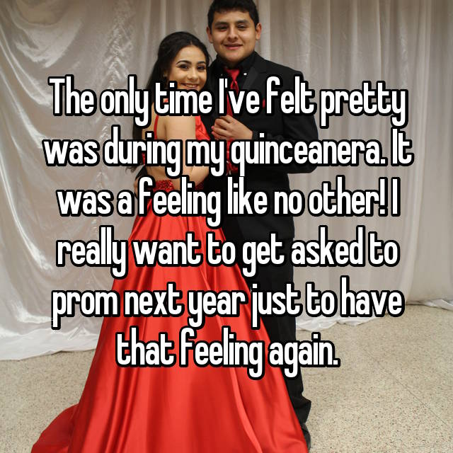 The only time I've felt pretty was during my quinceanera. It was a feeling like no other! I really want to get asked to prom next year just to have that feeling again.