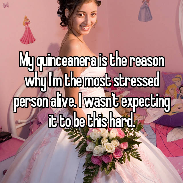 My quinceanera is the reason why I'm the most stressed person alive. I wasn't expecting it to be this hard.