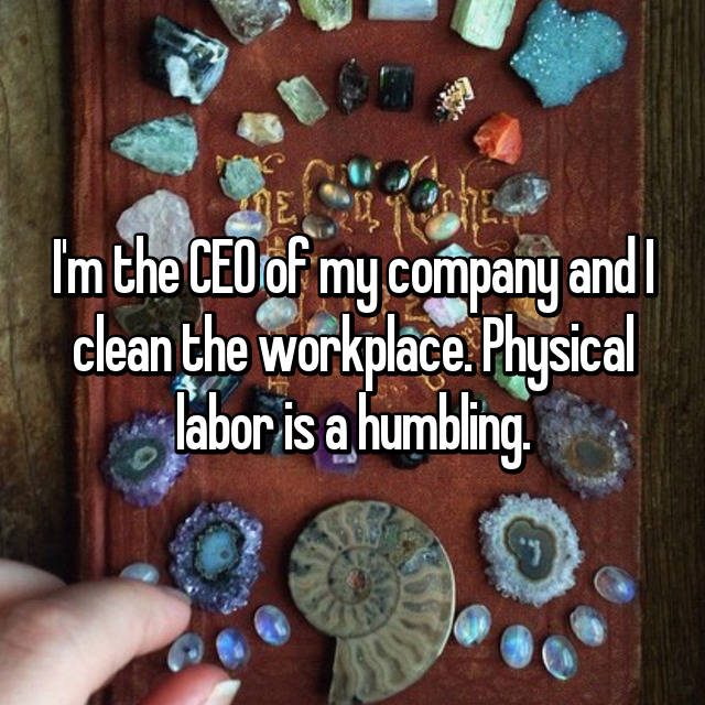 I'm the CEO of my company and I clean the workplace. Physical labor is a humbling.