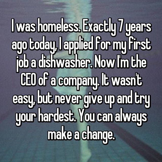 I was homeless. Exactly 7 years ago today, I applied for my first job a dishwasher. Now I'm the CEO of a company. It wasn't easy, but never give up and try your hardest. You can always make a change.