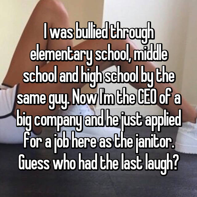I was bullied through elementary school, middle school and high school by the same guy. Now I'm the CEO of a big company and he just applied for a job here as the janitor. Guess who had the last laugh?