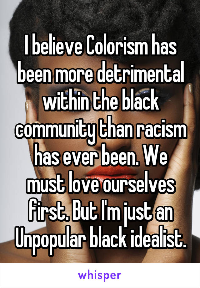 I believe Colorism has been more detrimental within the black community than racism has ever been. We must love ourselves first. But I'm just an Unpopular black idealist.
