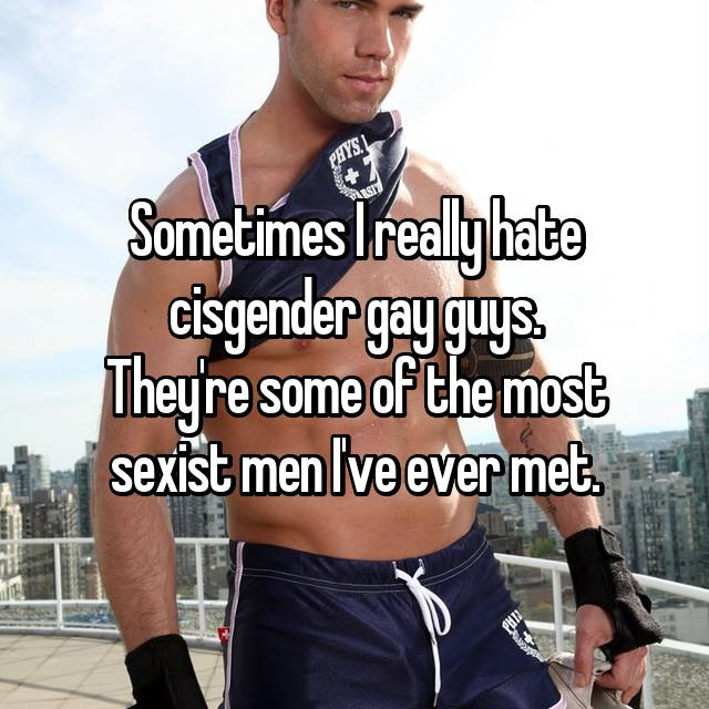 Sometimes I really hate cisgender gay guys. They're some of the most sexist men I've ever met.