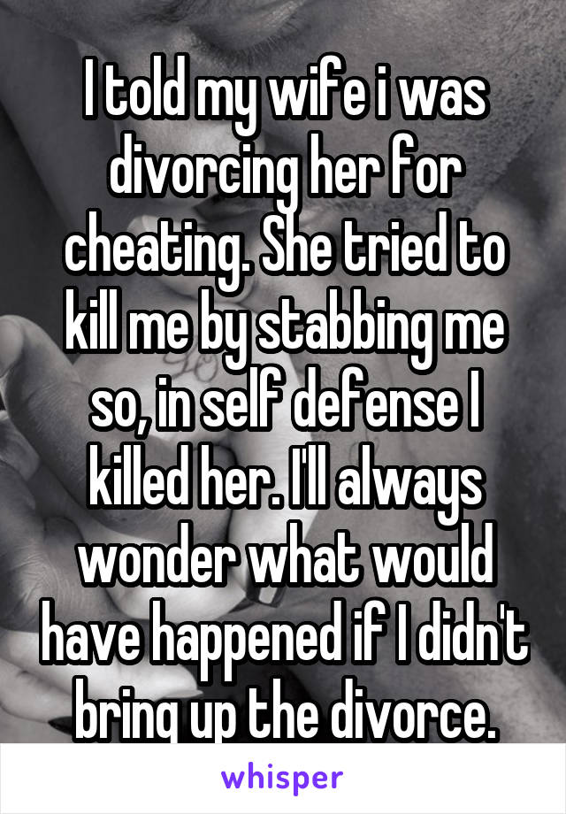 I told my wife i was divorcing her for cheating. She tried to kill me by stabbing me so, in self defense I killed her. I'll always wonder what would have happened if I didn't bring up the divorce.