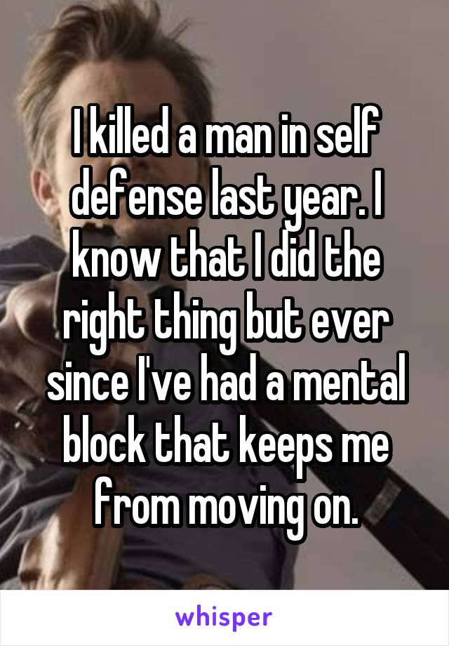 I killed a man in self defense last year. I know that I did the right thing but ever since I've had a mental block that keeps me from moving on.