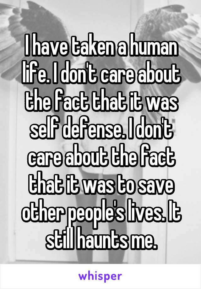I have taken a human life. I don't care about the fact that it was self defense. I don't care about the fact that it was to save other people's lives. It still haunts me.