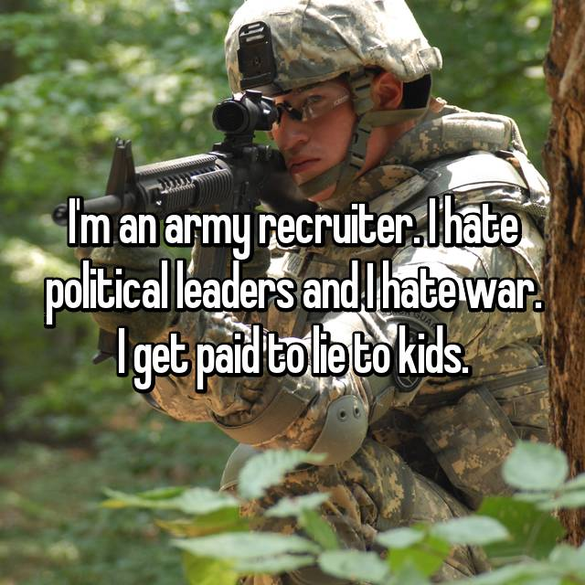 I'm an army recruiter. I hate political leaders and I hate war. I get paid to lie to kids.
