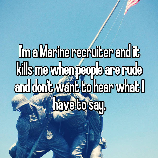 I'm a Marine recruiter and it kills me when people are rude and don't want to hear what I have to say.