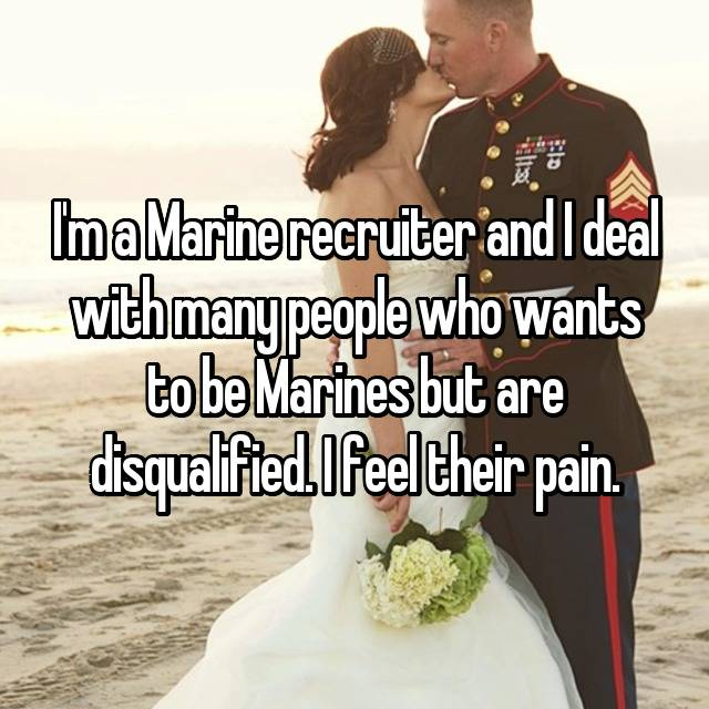 I'm a Marine recruiter and I deal with many people who wants to be Marines but are disqualified. I feel their pain.