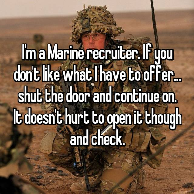 I'm a Marine recruiter. If you don't like what I have to offer... shut the door and continue on. It doesn't hurt to open it though and check.