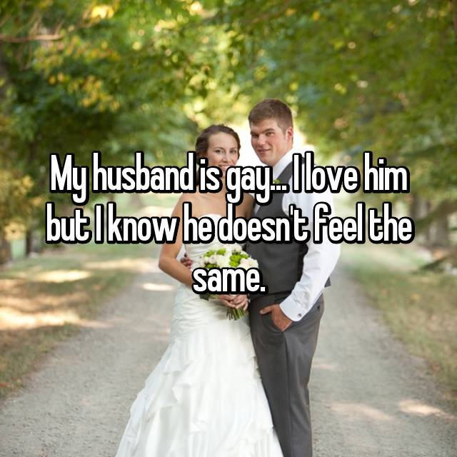 My husband is gay... I love him but I know he doesn't feel the same.