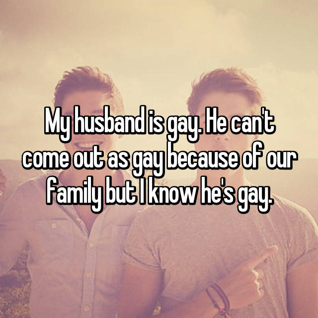 My husband is gay. He can't come out as gay because of our family but I know he's gay.