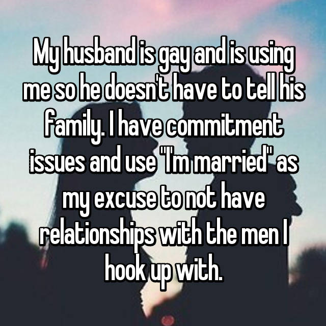 "My husband is gay and is using me so he doesn't have to tell his family. I have commitment issues and use ""I'm married"" as my excuse to not have relationships with the men I hook up with."