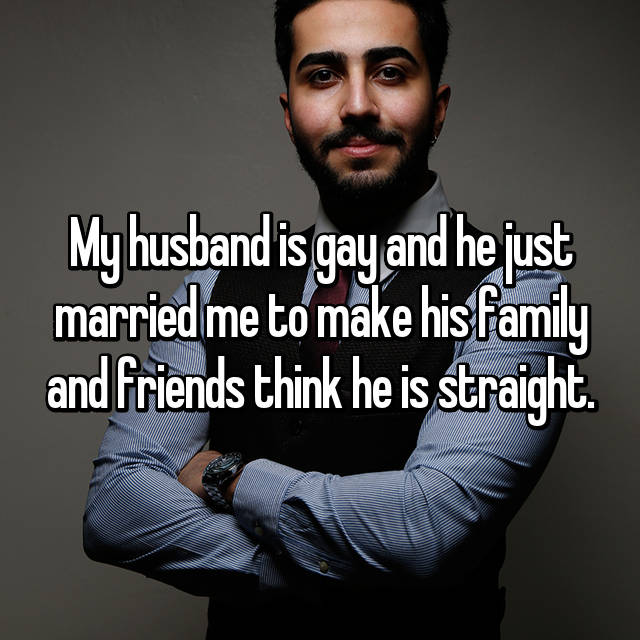 My husband is gay and he just married me to make his family and friends think he is straight.