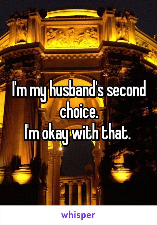 I'm my husband's second choice. I'm okay with that.