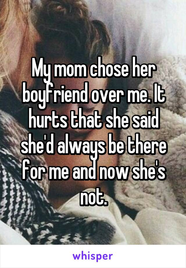 My mom chose her boyfriend over me. It hurts that she said she'd always be there for me and now she's not.