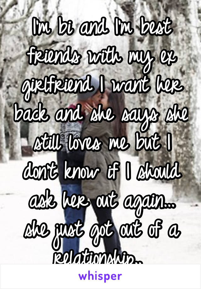 I'm bi and I'm best friends with my ex girlfriend I want her back and she says she still loves me but I don't know if I should ask her out again... she just got out of a relationship..