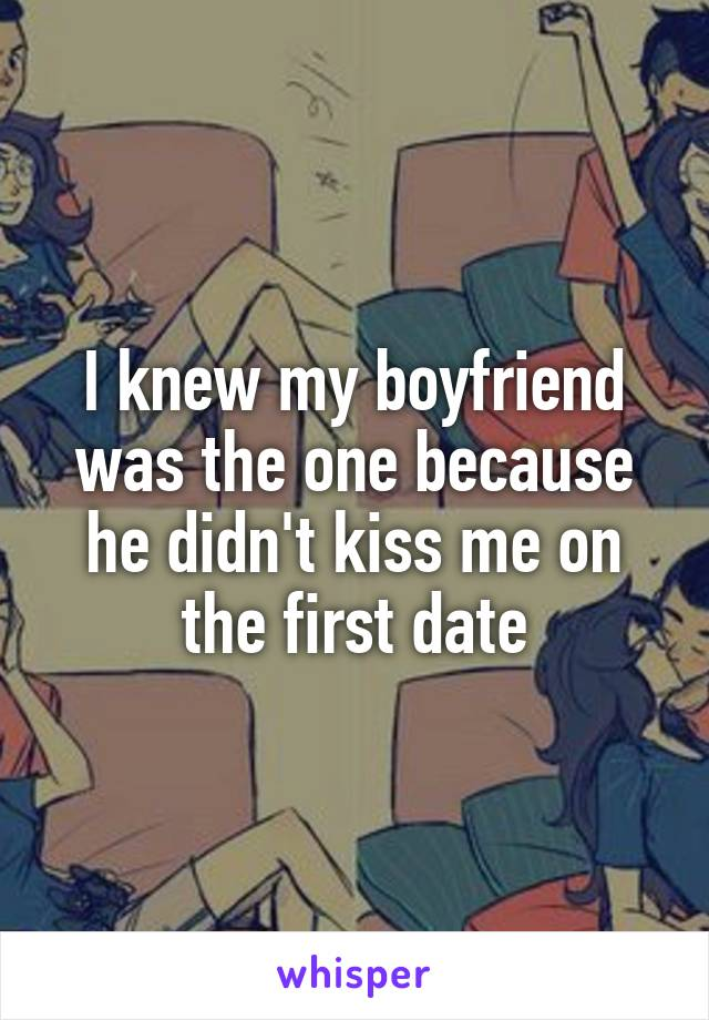 I knew my boyfriend was the one because he didn't kiss me on the first date