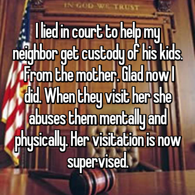 I lied in court to help my neighbor get custody of his kids.  From the mother. Glad now I did. When they visit her she abuses them mentally and physically. Her visitation is now supervised.