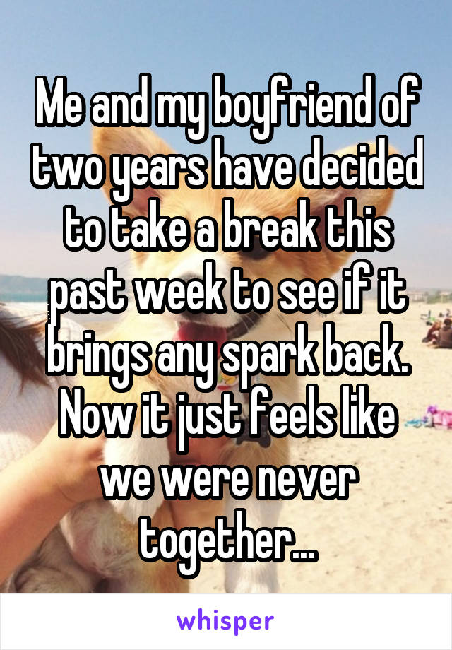 Me and my boyfriend of two years have decided to take a break this past week to see if it brings any spark back. Now it just feels like we were never together...