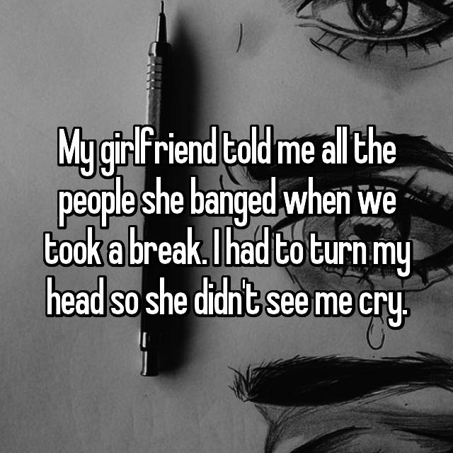 My girlfriend told me all the people she banged when we took a break. I had to turn my head so she didn't see me cry.