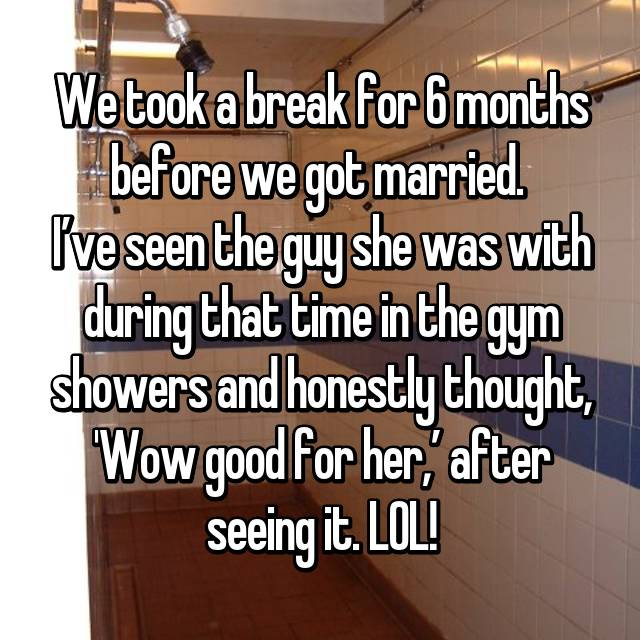 We took a break for 6 months before we got married.  I've seen the guy she was with during that time in the gym showers and honestly thought, 'Wow good for her,' after seeing it. LOL!