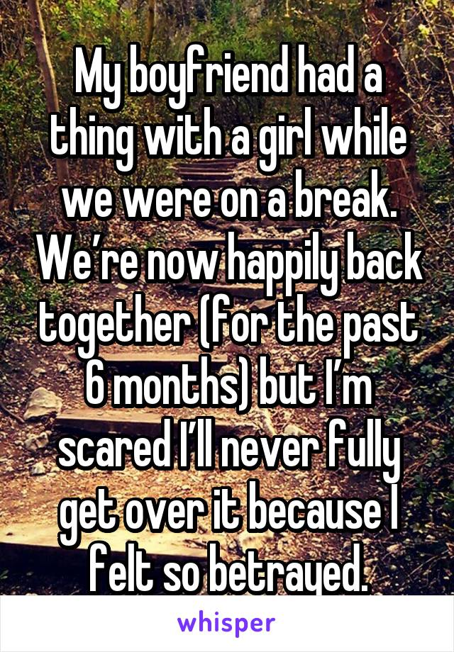 My boyfriend had a thing with a girl while we were on a break. We're now happily back together (for the past 6 months) but I'm scared I'll never fully get over it because I felt so betrayed.