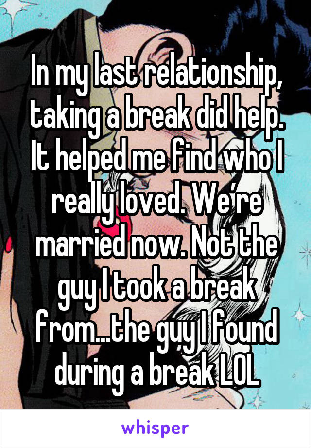 In my last relationship, taking a break did help. It helped me find who I really loved. We're married now. Not the guy I took a break from...the guy I found during a break LOL